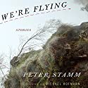 We're Flying: Stories Audiobook by Peter Stamm, Michael Hofmann (translator) Narrated by Andy Caploe