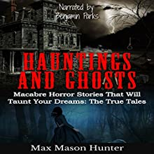 Hauntings and Ghosts: Macabre Horror Stories That Will Taunt Your Dreams: The True Tales Audiobook by Max Mason Hunter Narrated by Benjamin Parks