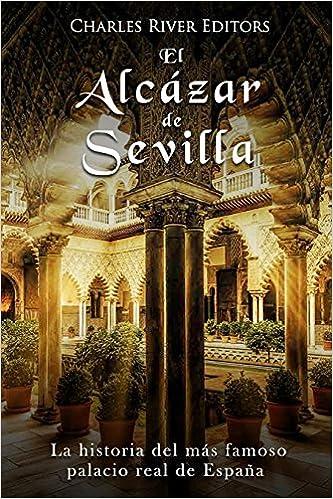 El Alcázar de Sevilla: La historia del más famoso palacio real de España: Amazon.es: Charles River Editors: Libros