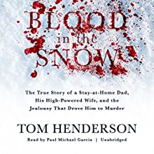 Blood in the Snow: The True Story of a Stay-at-Home Dad, His High-Powered Wife, and the Jealousy That Drove Him to Murder Audiobook by Tom Henderson Narrated by Paul Michael Garcia