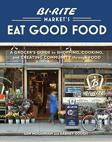 Bi-Rite Market's Eat Good Food: A Grocer's Guide to Shopping, Cooking & Creating Community Through Food by Sam Mogannam, Dabney Gough
