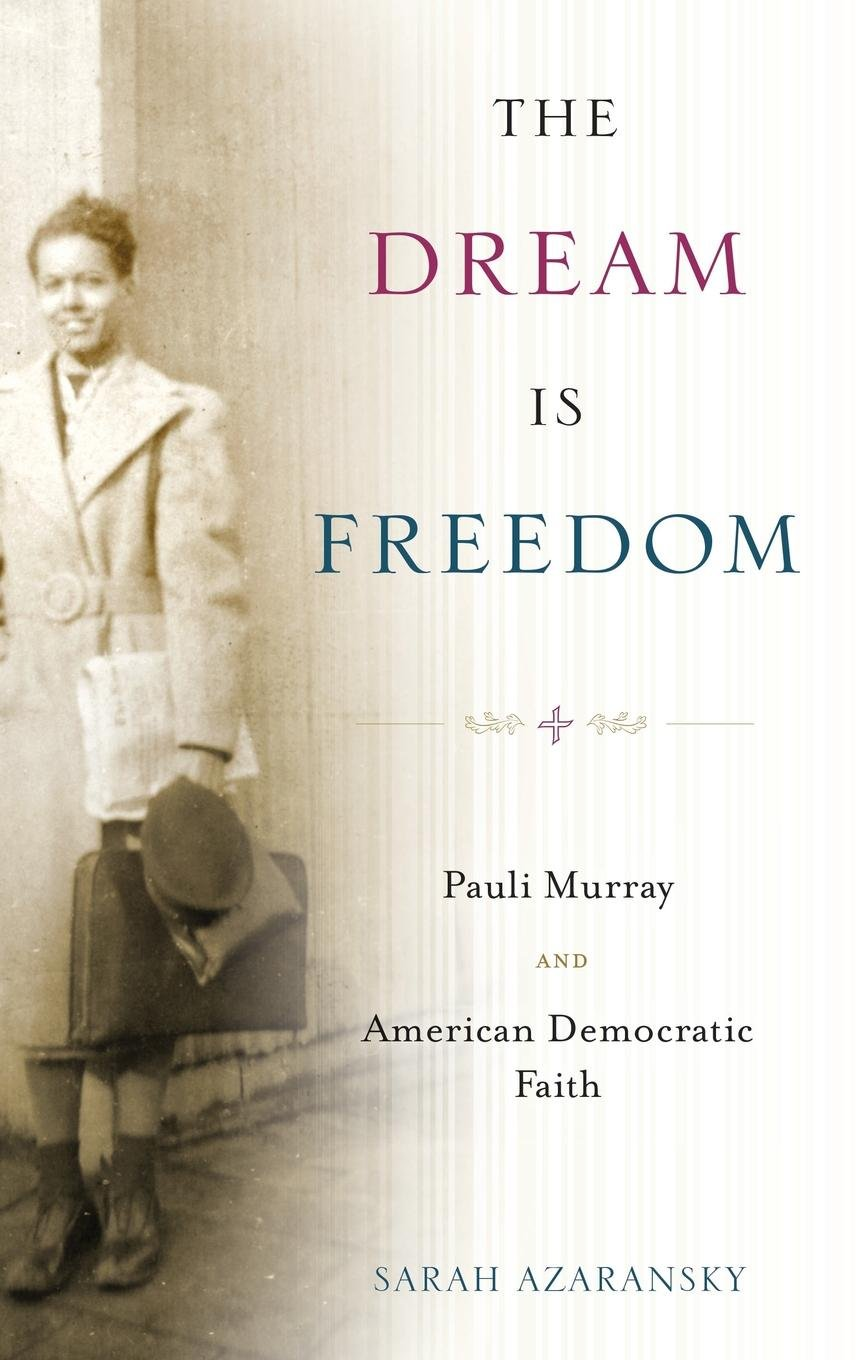 The Dream Is Freedom: Pauli Murray and American Democratic Faith by Oxford University Press