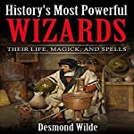 History's Most Powerful Wizards: Their Life, Magick and Spells | Desmond Wilde