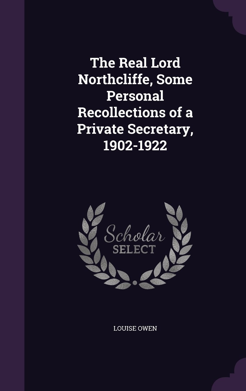 The Real Lord Northcliffe, Some Personal Recollections of a Private Secretary, 1902-1922 ebook