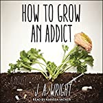 How to Grow an Addict: A Novel | J.A. Wright