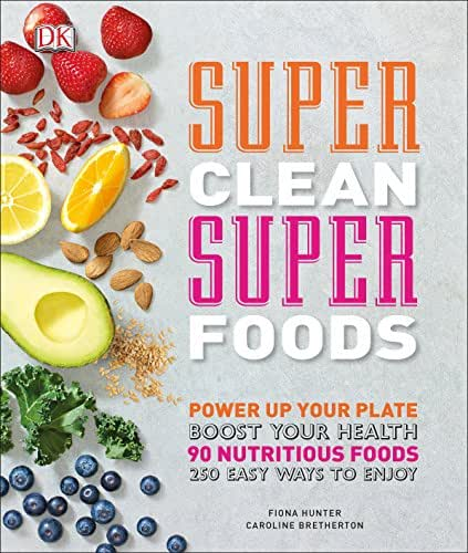 Super Clean Super Foods: Power Up Your Plate, Boost Your Health, 90 Nutritious Foods, 250 Easy Ways to En