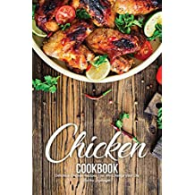 Chicken Cookbook: Delicious Chicken Recipes That Will Change your Life