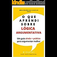 O que Aprendi sobre Lógica Argumentativa: Um guia ainda + prático para argumentar melhor