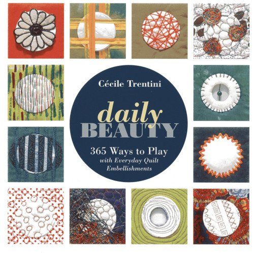 Daily Beauty: 365 Ways to Play with Everyday Quilt Embellishments