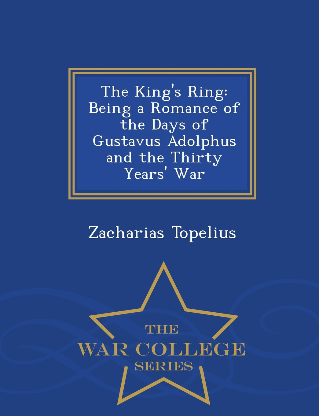 The King's Ring: Being a Romance of the Days of Gustavus Adolphus and the Thirty Years' War - War College Series PDF