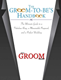 The Groom-to-Be's Handbook: The Ultimate Guide to a Fabulous Ring, a Memorable Proposal, and the Perfect Wedding