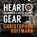 Heart in Gear: An Engineer's Erotic Journey to Freedom | Christopher J Hoffmann
