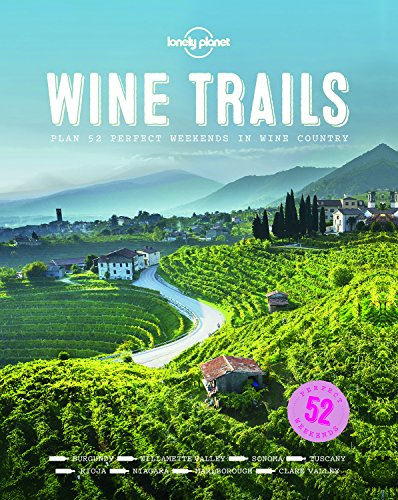 Wine Trails: 52 Perfect Weekends in Wine Country (Lonely Planet) (Perfect The Table)