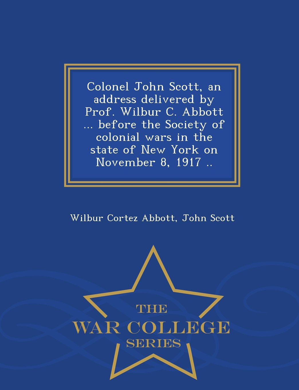 Colonel John Scott, an address delivered by Prof. Wilbur C. Abbott ... before the Society of colonial wars in the state of New York on November 8, 1917 ..  - War College Series pdf