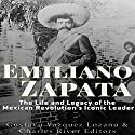 Emiliano Zapata: The Life and Legacy of the Mexican Revolution's Iconic Leader Audiobook by  Charles River Editors, Gustavo Vazquez Lozano Narrated by Dan Gallagher