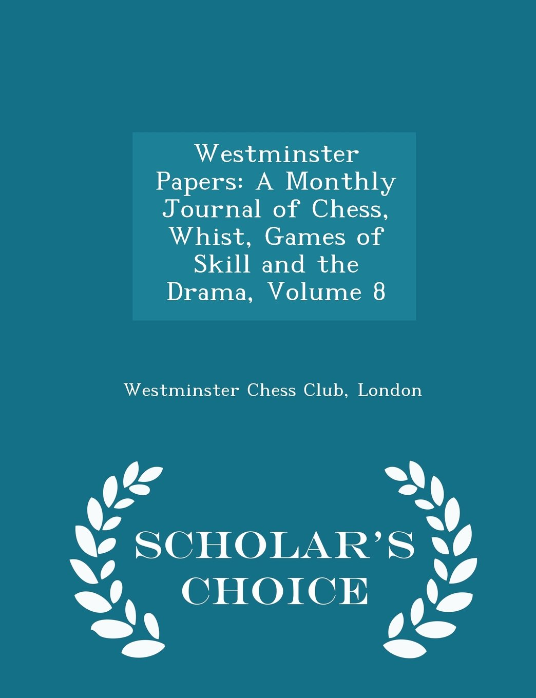 Read Online Westminster Papers: A Monthly Journal of Chess, Whist, Games of Skill and the Drama, Volume 8 - Scholar's Choice Edition pdf epub