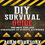 DIY Survival Guide: The Best Tips and Strategies to Survive Anywhere | Adam Dvorscak