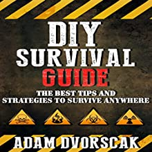 DIY Survival Guide: The Best Tips and Strategies to Survive Anywhere Audiobook by Adam Dvorscak Narrated by Adam Dvorscak