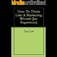 How To Think Like A Marketing Wizard (Joe Sugarman Book 1) (English Edition)