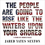 The People Are Going to Rise Like the Waters Upon Your Shore: A Story of American Rage | Jared Yates Sexton