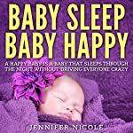 Baby Sleep - Baby Happy: A Happy Baby Is a Baby That Sleeps Through the Night Without Driving Everyone Crazy | Jennifer Nicole
