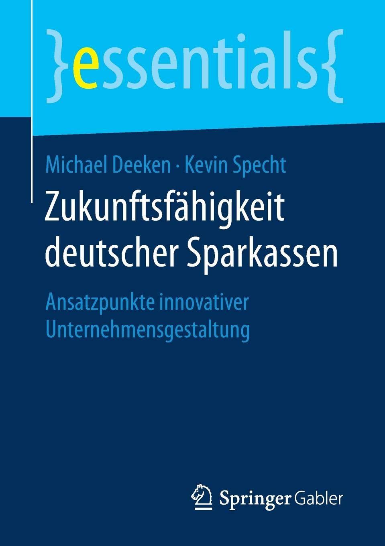 Zukunftsfähigkeit Deutscher Sparkassen  Ansatzpunkte Innovativer Unternehmensgestaltung  Essentials