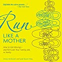 Run like a Mother: How to Get Moving - and Not Lose Your Family, Job, or Sanity Audiobook by Dimity McDowell, Sarah Bowen Shea Narrated by Sarah Bowen Shea, Dimity McDowell