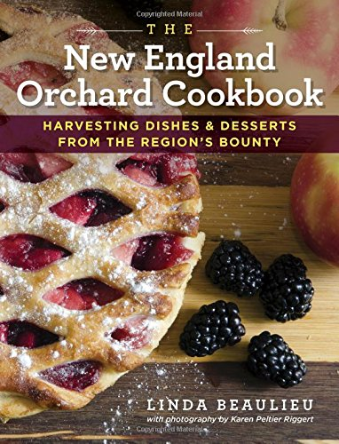 The New England Orchard Cookbook: Harvesting Dishes & Desserts from the Region's Bounty by Linda Beaulieu