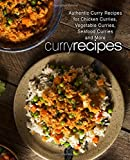 Curry Recipes: Authentic Curry Recipes for Chicken Curries, Vegetable Curries, Seafood Curries and More