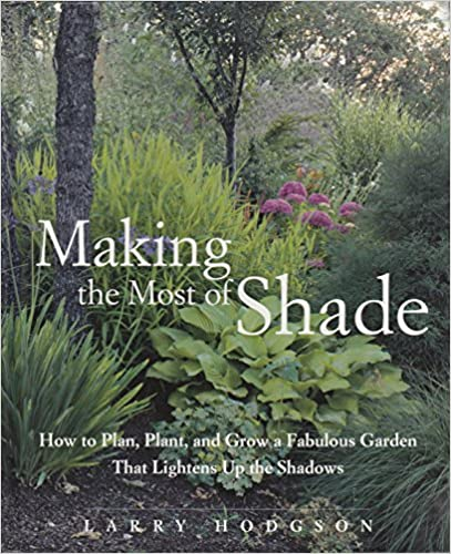 Making the Most of Shade: How to Plan, Plant, And Grow a Fabulous Garden That Lithtens Up the Shadows