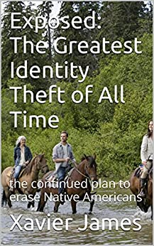 Exposed: The Greatest Identity Theft of All Time: the continued plan to erase Native Americans by [James, Xavier]