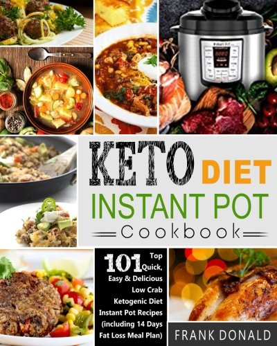 Keto Diet Instant Pot Cookbook: For Rapid Weight Loss And A Better lifestyle- Top 101 Quick, Easy & Delicious Low Carb Ketogenic Diet Instant Pot ... Meal Plan) (Ketogenic Diet Healthy Cooking) by Frank Donald