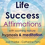 Life Success Affirmations with Soothing Nature Hypnosis & Meditation | Joel Thielke,Catherine Perry