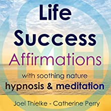 Life Success Affirmations with Soothing Nature Hypnosis & Meditation Speech by Joel Thielke, Catherine Perry Narrated by Catherine Perry