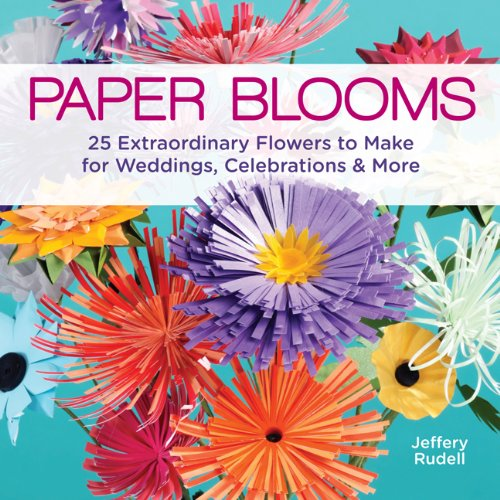 Paper Blooms: 25 Extraordinary Flowers to Make for Weddings, Celebrations & More (Striking Spring Bouquet)