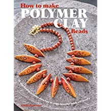How to Make Polymer Clay Beads: 35 step-by-step projects for beautiful beads and jewellery
