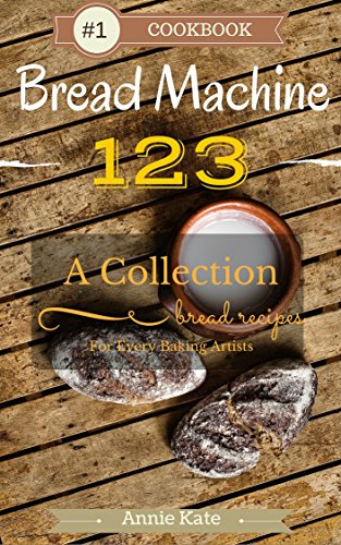 Bread Machine 123: A Collection of 123 Bread Machine Recipes for Every Baking Artists