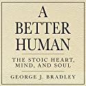 A Better Human: The Stoic Heart, Mind, and Soul Audiobook by George J. Bradley Narrated by Christopher Grove