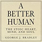 A Better Human: The Stoic Heart, Mind, and Soul | George J. Bradley