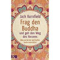 Frag den Buddha - und geh den Weg des Herzens: Was uns bei der spirituellen Suche unterstützt. Neuausgabe