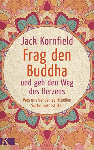 Frag den Buddha - und geh den Weg des Herzens: Was uns bei der spirituellen Suche unterstützt. Neuausgabe Broschiert – 6. März 2017 Jack Kornfield Kösel-Verlag 3466346622 Nichtchristliche Religionen