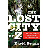 The Lost City of Z: A Tale of Deadly Obsession in the Amazon ~ David Grann