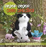 Super-Super Cute Crochet: Discover 35 Fun and Fluffy Friends to Crochet