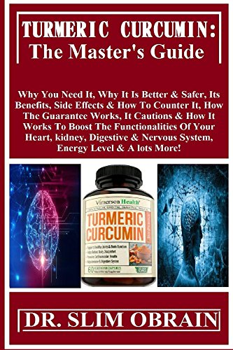 Turmeric Curcumin: The Master's Guide: Why You Need It, Why It Is Better & Safer, Its Benefits, Side Effects & How To Counter It, How The Guarantee Works, It Cautions & How It Works To Boost The...