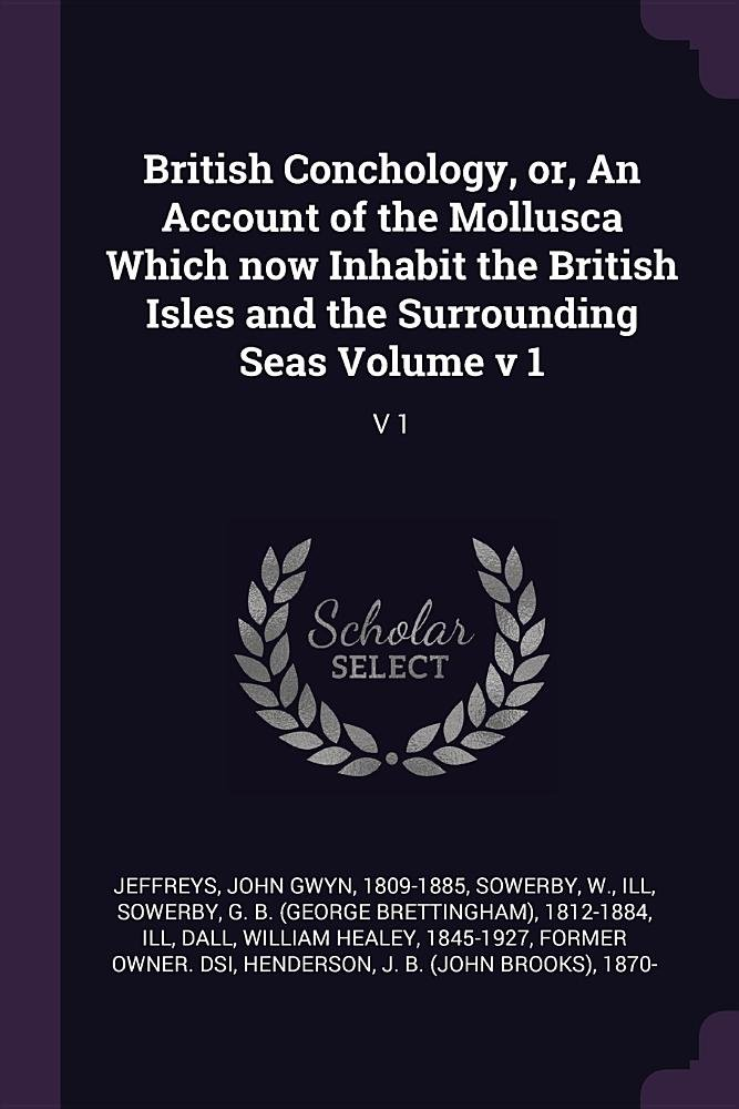 British Conchology, Or, an Account of the Mollusca Which Now Inhabit the British Isles and the Surrounding Seas Volume V 1 ebook
