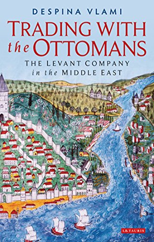 Trading with the Ottomans: The Levant Company in the Middle East (Library of Ottoman Studies)
