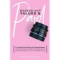 Booked Out, Valued & Paid: A Crystal Clear Picture for Photographers on How Your Business Makes Money, So You Can Finally Stop Wasting Time on Unprofitable Shoots