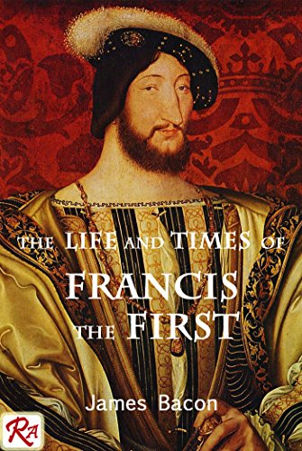 The Life and Times of Francis the First, King of France: complete in one volume (King Of I Francis France)