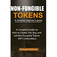 NON-FUNGIBLE TOKENS A complete beginner's guide: A Complete Guide on How to Create, Use, Buy, and Sell Non-Fungible…