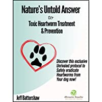 Nature's Untold Answer to Toxic Heartworm Treatment & Prevention, 2nd Edition: Discover...